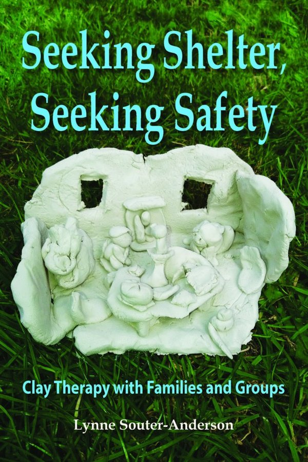 Seeking Shelter, Seeking Safety: Clay Therapy with Families and Groups
